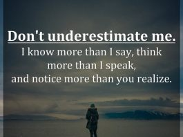 Don't underestimate me. I know more than I say, think more than I speak, and notice more than you realize.