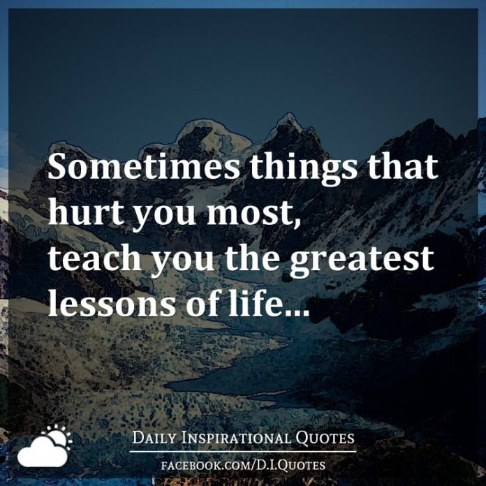 Sometimes things that hurt you most, teach you the greatest lessons of life...