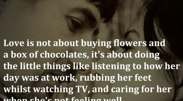 Love is not about buying flowers and a box of chocolates, it's about doing the little things like listening to how her day was at work, rubbing her feet whilst watching TV, and caring for her when she's not feeling well. - Steven Aitchison