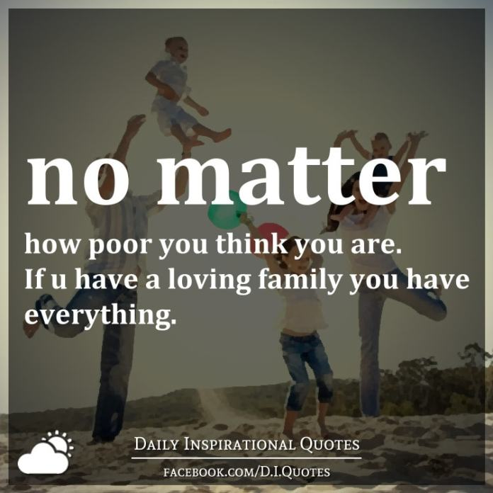 No matter how poor you think you are. If u have a loving family you have everything.