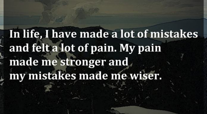In life, I have made a lot of mistakes and felt a lot of pain. My pain made me stronger and my mistakes made me wiser.
