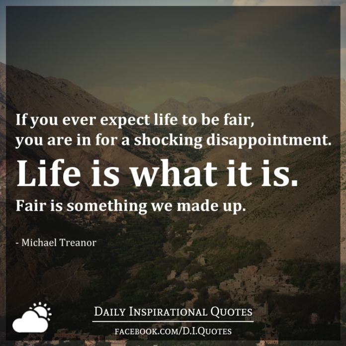 If you ever expect life to be fair, you are in for a shocking disappointment. Life is what it is. Fair is something we made up. - Michael Treanor