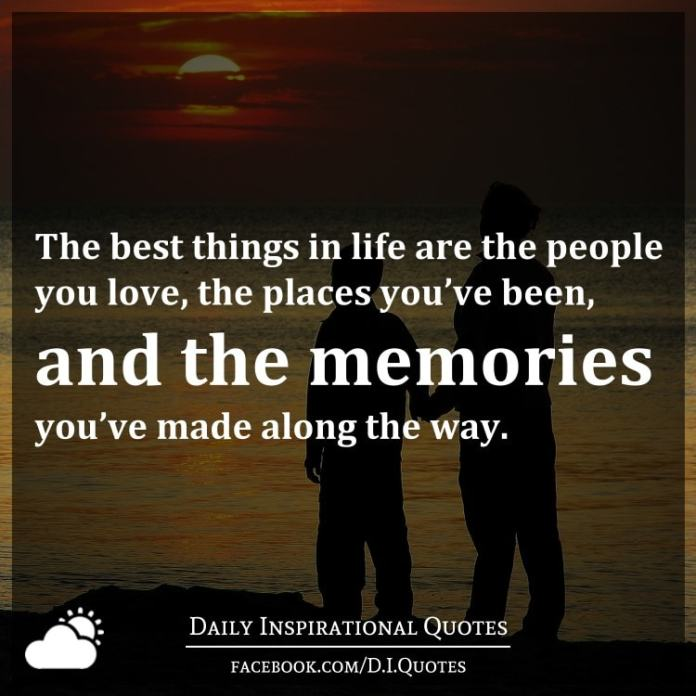 The Best Things In Life Are People You Love Places Youve Been And Memories