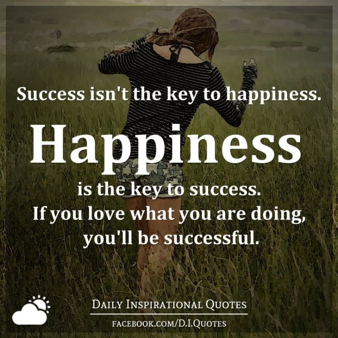 Success isn't the key to happiness. Happiness is the key to success. If you love what you are doing, you'll be successful.