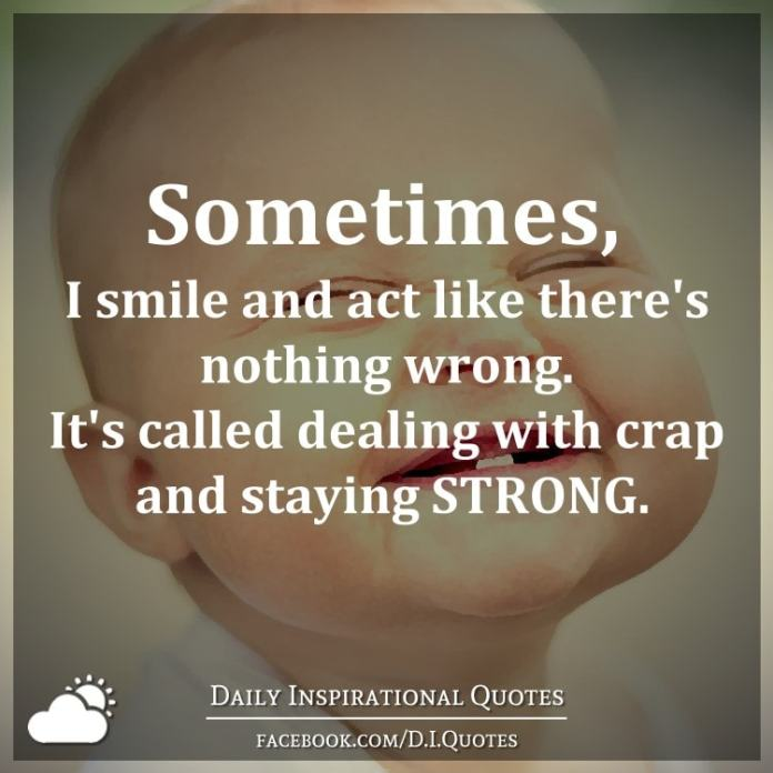 Sometimes, I smile and act like there's nothing wrong. It's called dealing with crap and staying STRONG.