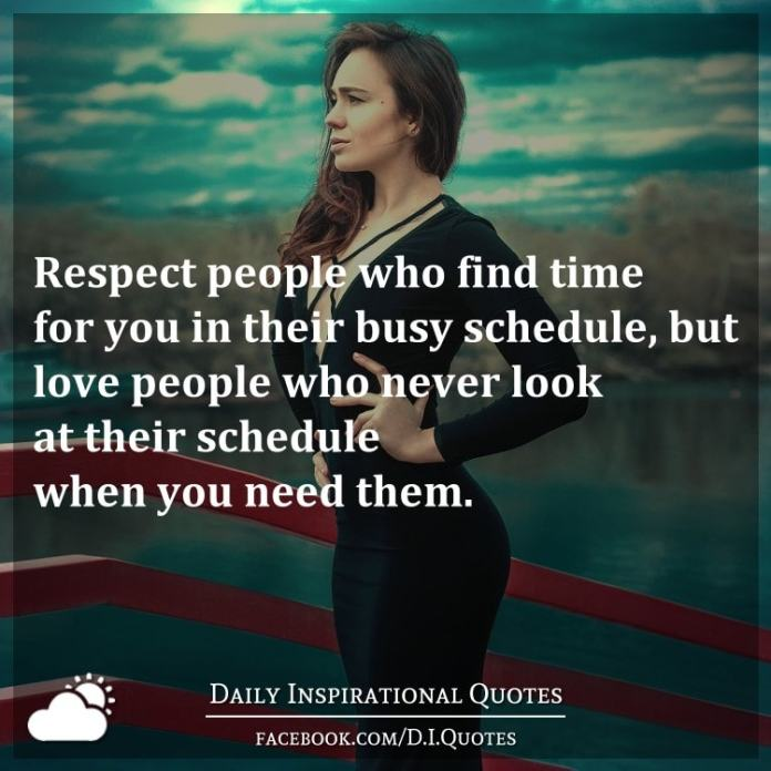 Respect people who find time for you in their busy schedule, but love people who never look at their schedule when you need them.