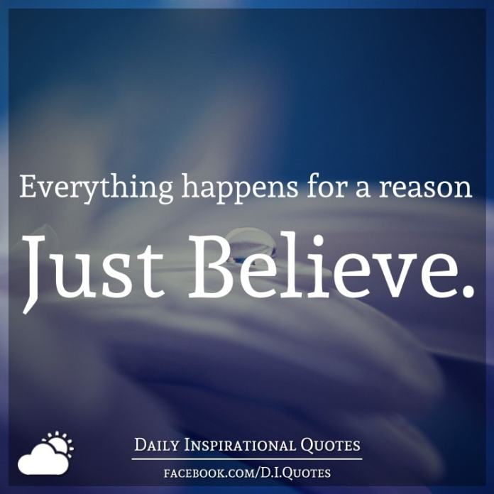 Everything happens for a reason... Just Believe.