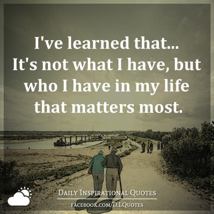 I've learned that... It's not what I have, but who I have in my life that matters most.