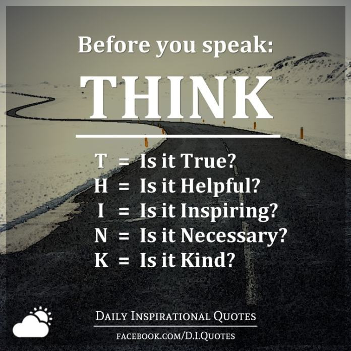 Before you speak: THINK. T = Is it True?, H = Is it Helpful?, I = Is it Inspiring?, N = Is it Necessary?, K = Is it Kind?.