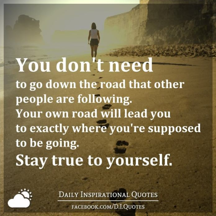 You don't need to go down the road that other people are following. Your own road will lead you to exactly where you're supposed to be going. Stay true to yourself.