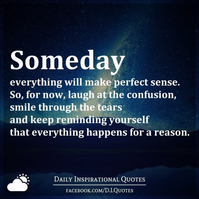 Someday everything will make perfect sense. So, for now, laugh at the confusion, smile through the tears and keep reminding yourself that everything happens for a reason.