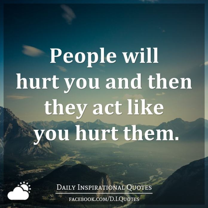 People will hurt you and then they act like you hurt them.