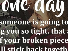 One day someone is going to hug you so tight. That all of your broken pieces will stick back together.