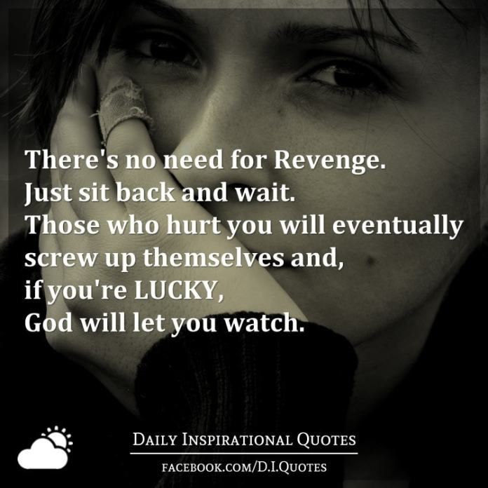 There's no need for Revenge. Just sit back and wait. Those who hurt you will eventually screw up themselves and, if you're LUCKY, God will let you watch.