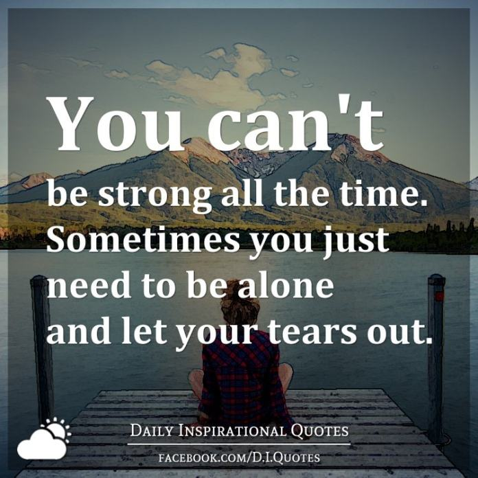 You can't be strong all the time. Sometimes you just need to be alone and let your tears out.