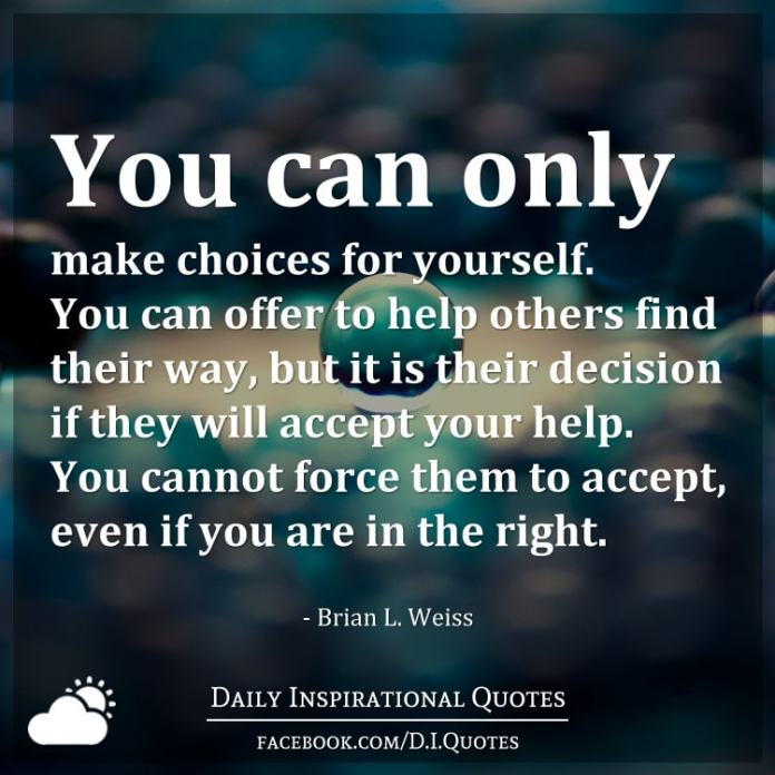 You can only make choices for yourself. You can offer to help others find their way, but it is their decision if they will accept your help. You cannot force them to accept, even if you are in the right. - Brian L. Weiss