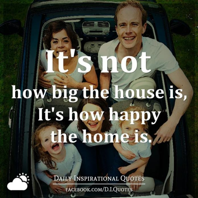 It's not how big the house is, It's how happy the home is.