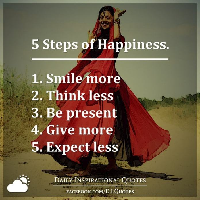 5 Steps of Happiness. 1. Smile more, 2. Think less, 3. Be present, 4. Give more, 5. Expect less.