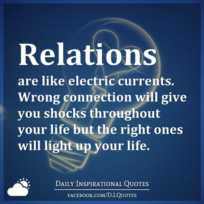 Relations are like electric currents. Wrong connection will give you shocks throughout your life but the right ones will light up your life.