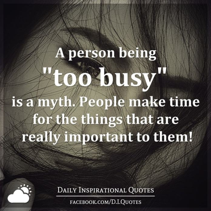 """A person being """"too busy"""" is a myth. People make time for the things that are really important to them!"""