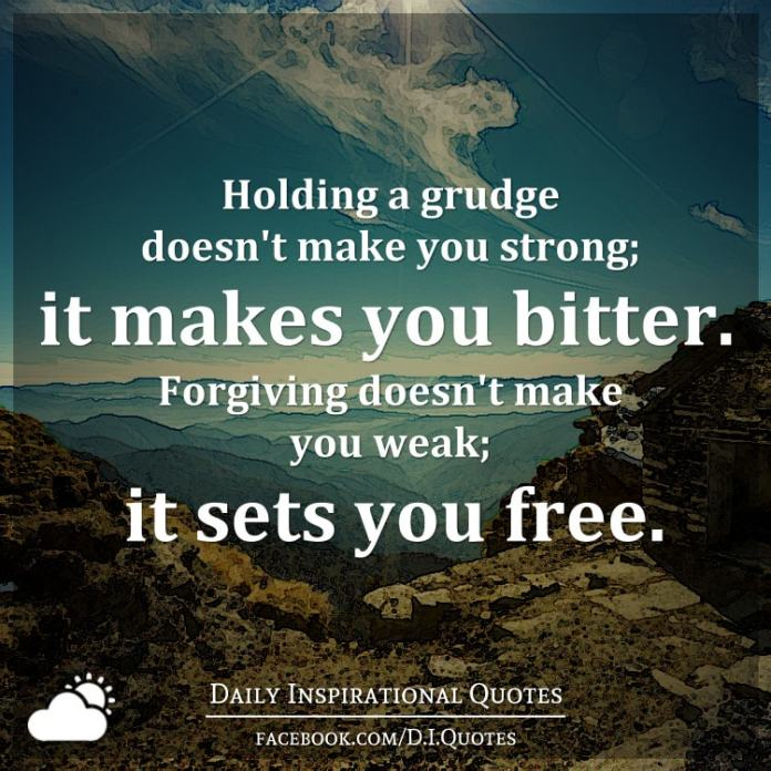 Holding a grudge doesn't make you strong; it makes you bitter. Forgiving doesn't make you weak; it sets you free.
