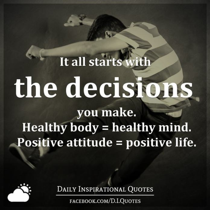 It all starts with the decisions you make. Healthy body = healthy mind. Positive attitude = positive life.