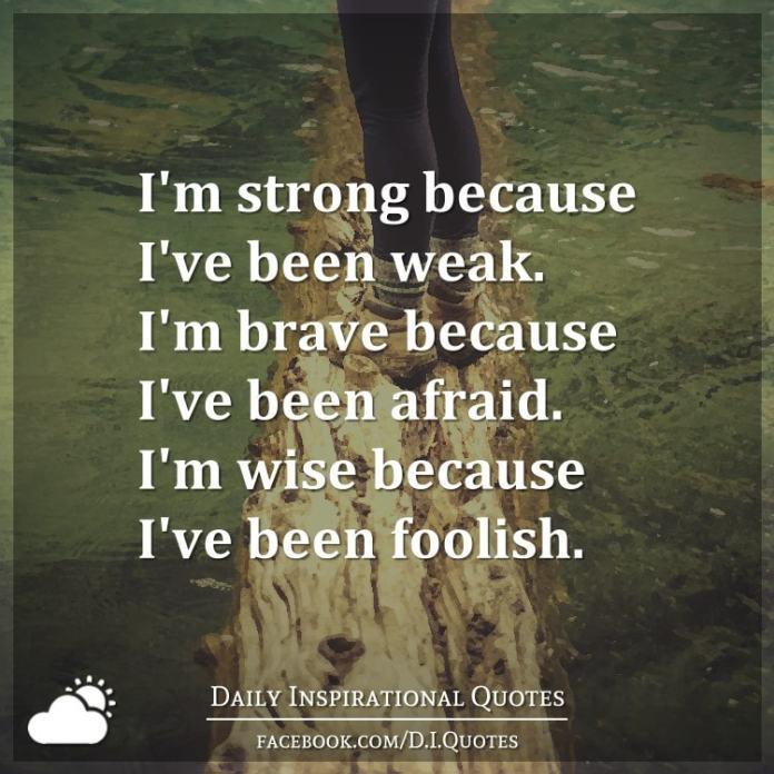I'm strong because I've been weak. I'm brave because I've been afraid. I'm wise because I've been foolish.