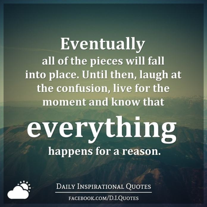 Eventually all of the pieces will fall into place. Until then, laugh at the confusion, live for the moment and know that everything happens for a reason.