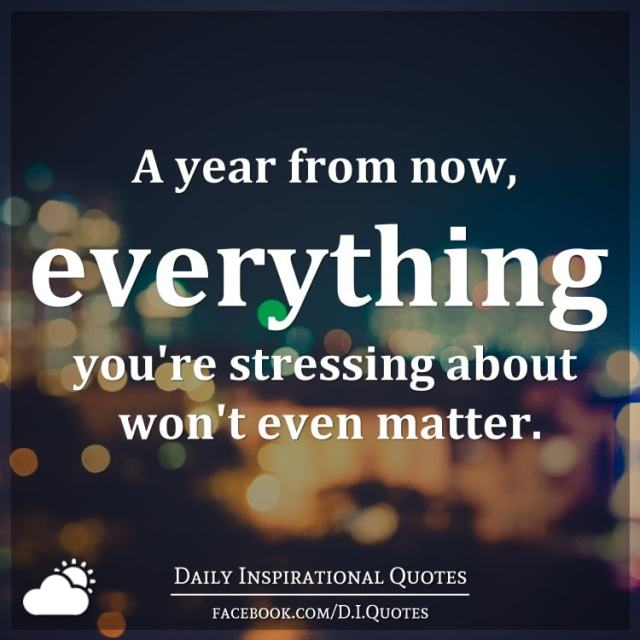 Image result for a year from now everything you're stressing about won't even matter