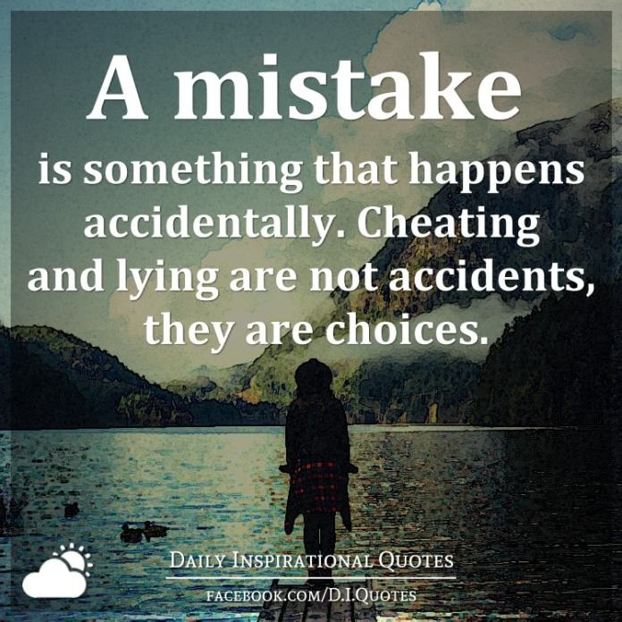 A mistake is something that happens accidentally. Cheating and lying are not accidents, they are choices.