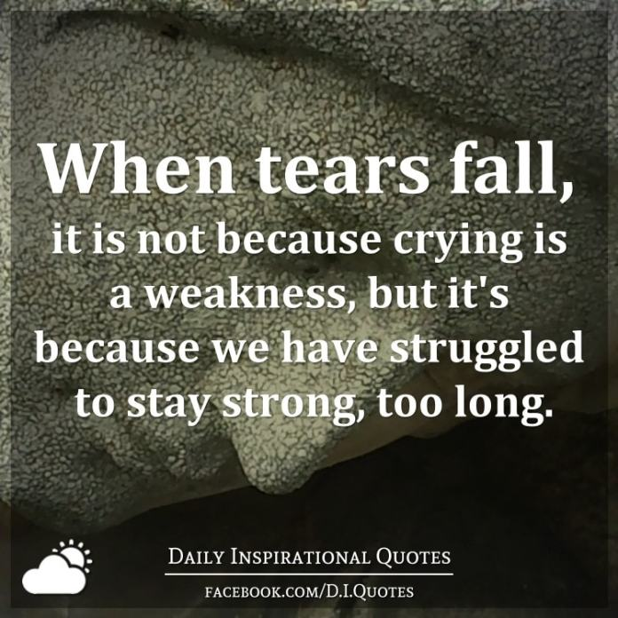 When tears fall, it is not because crying is a weakness, but it's because we have struggled to stay strong, too long.