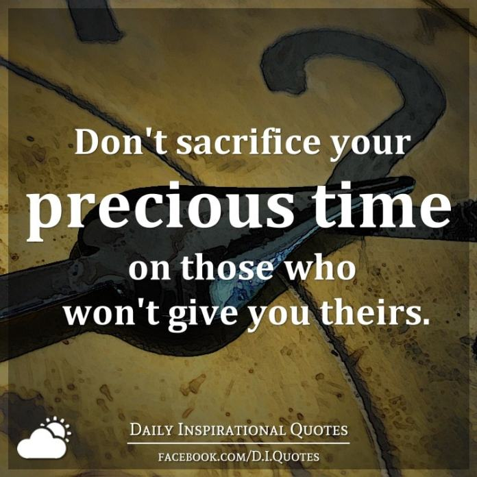 Don't sacrifice your precious time on those who won't give you theirs.