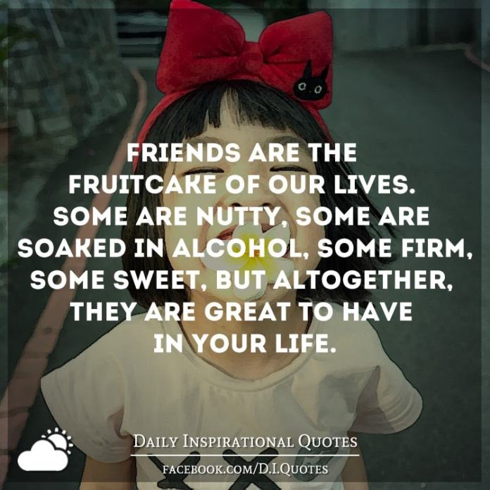 Friends are the fruitcake of our lives. Some are nutty, some are soaked in alcohol, some firm, some sweet, but altogether, they are great to have in your life.