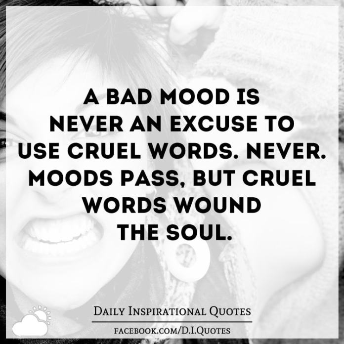 A bad mood is never an excuse to use cruel words. Never. Moods pass, but cruel words wound the soul.