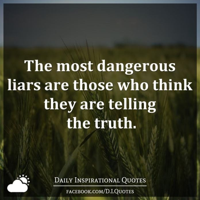 The most dangerous liars are those who think they are telling the truth.