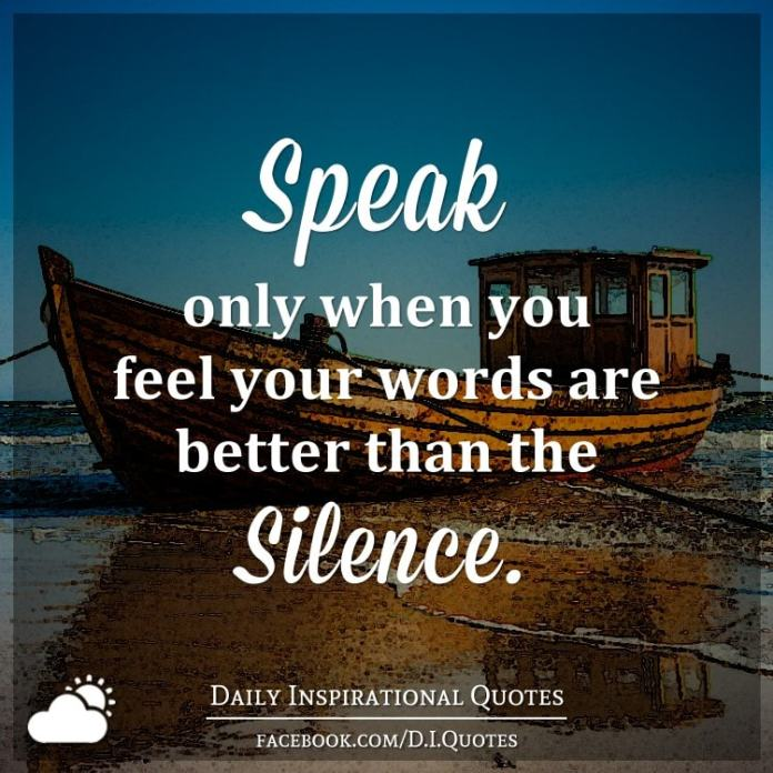 Speak only when you feel your words are better than the silence.
