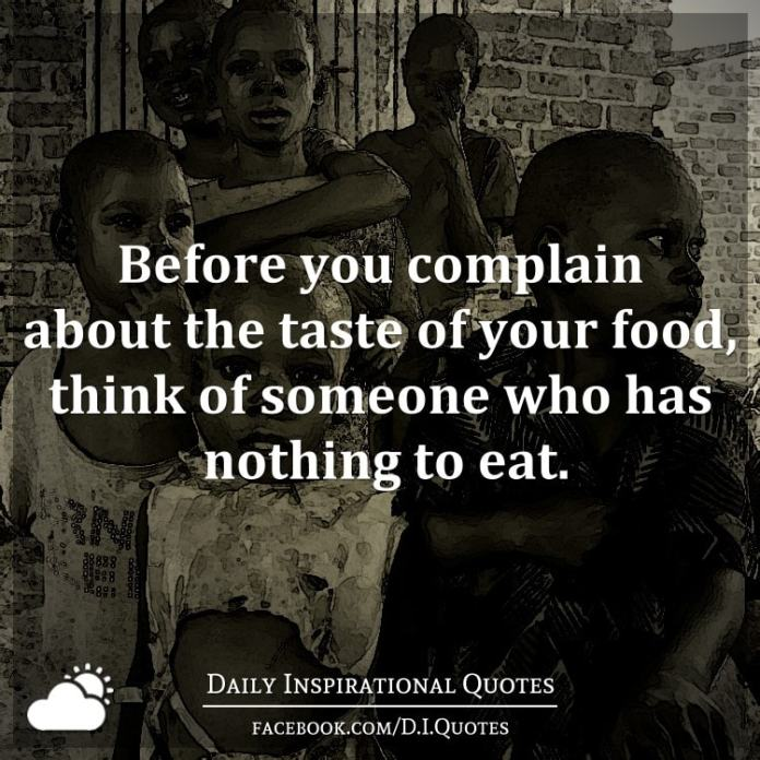 Before you complain about the taste of your food, think of someone who has nothing to eat.