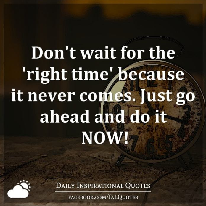 Don't wait for the 'right time' because it never comes. Just go ahead and do it NOW!