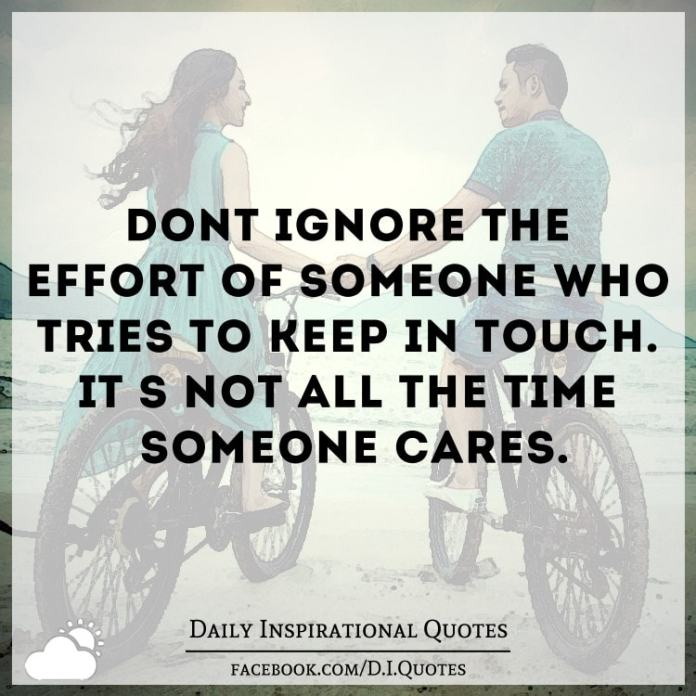 Don't ignore the effort of someone who tries to keep in touch. It's not all the time someone cares.