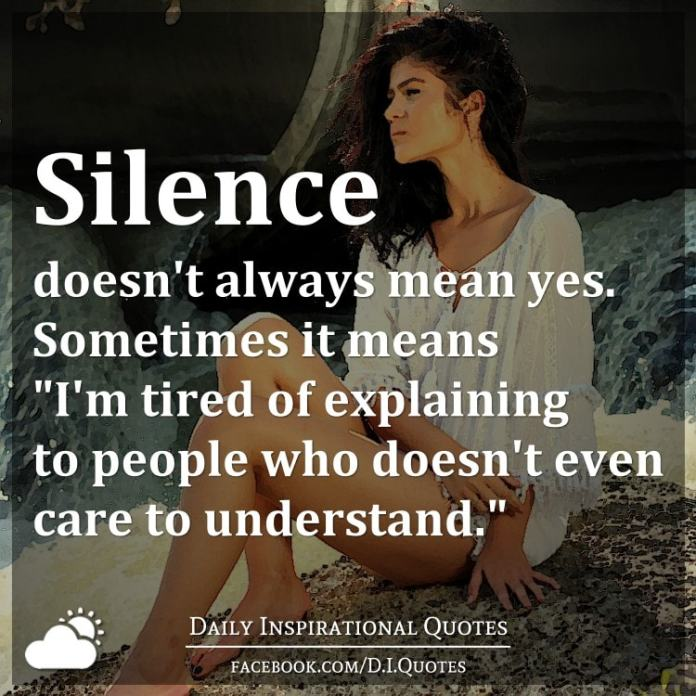 "Silence doesn't always mean yes. Sometimes it means ""I'm tired of explaining to people who doesn't even care to understand."""