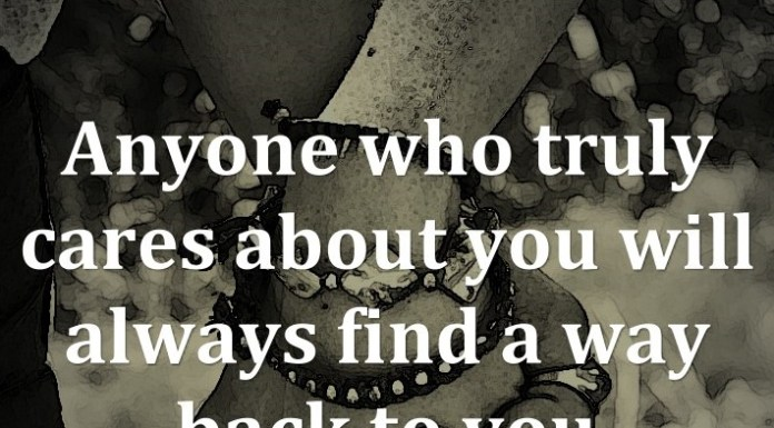 Anyone who truly cares about you will always find a way back to you.