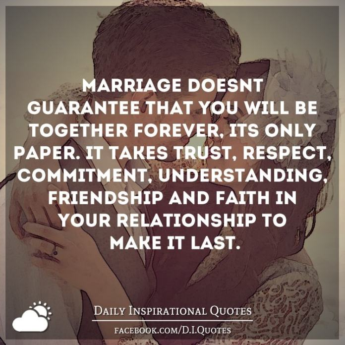 Marriage doesn\'t guarantee that you will be together forever ...