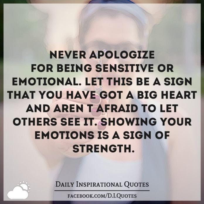 Being Emotional: Never Apologize For Being Sensitive Or Emotional. Let This