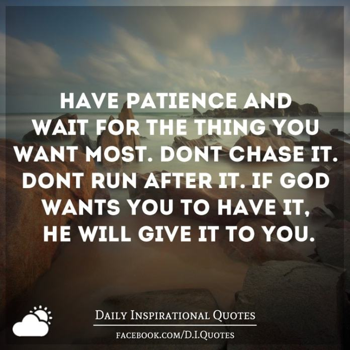 Have patience and wait for the thing you want most. Don't chase it. Don't run after it. If God wants you to have it, He will give it to you.