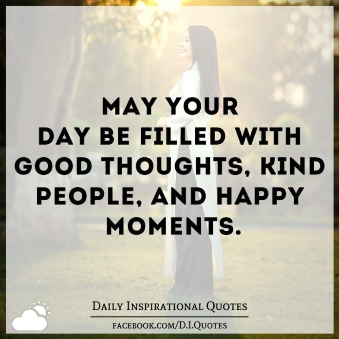 May Your Day Be Filled With Good Thoughts Kind People And Happy