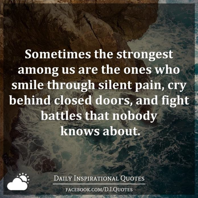 Sometimes the strongest among us are the ones who smile through silent pain, cry behind closed doors, and fight battles that nobody knows about.