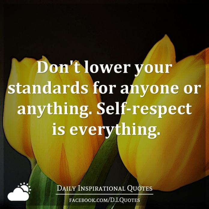 Don't lower your standards for anyone or anything. Self-respect is everything.