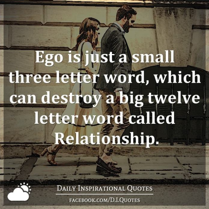 Ego is just a small three letter word, which can destroy a big twelve letter word called Relationship.