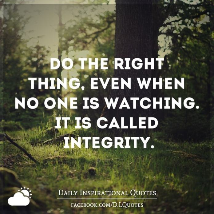 Do the right thing, even when no one is watching. It's called integrity.