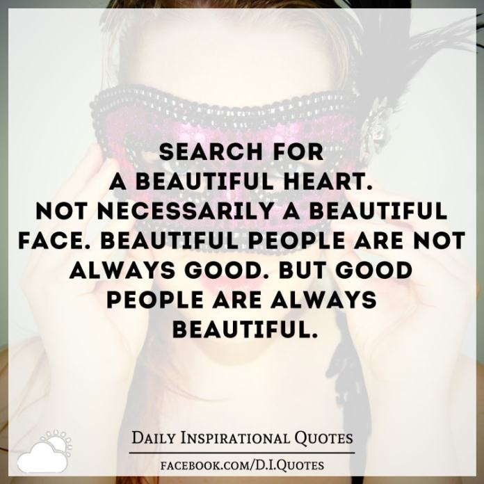 Search for a beautiful heart. Not necessarily a beautiful face. Beautiful people are not always good. But good people are always beautiful.